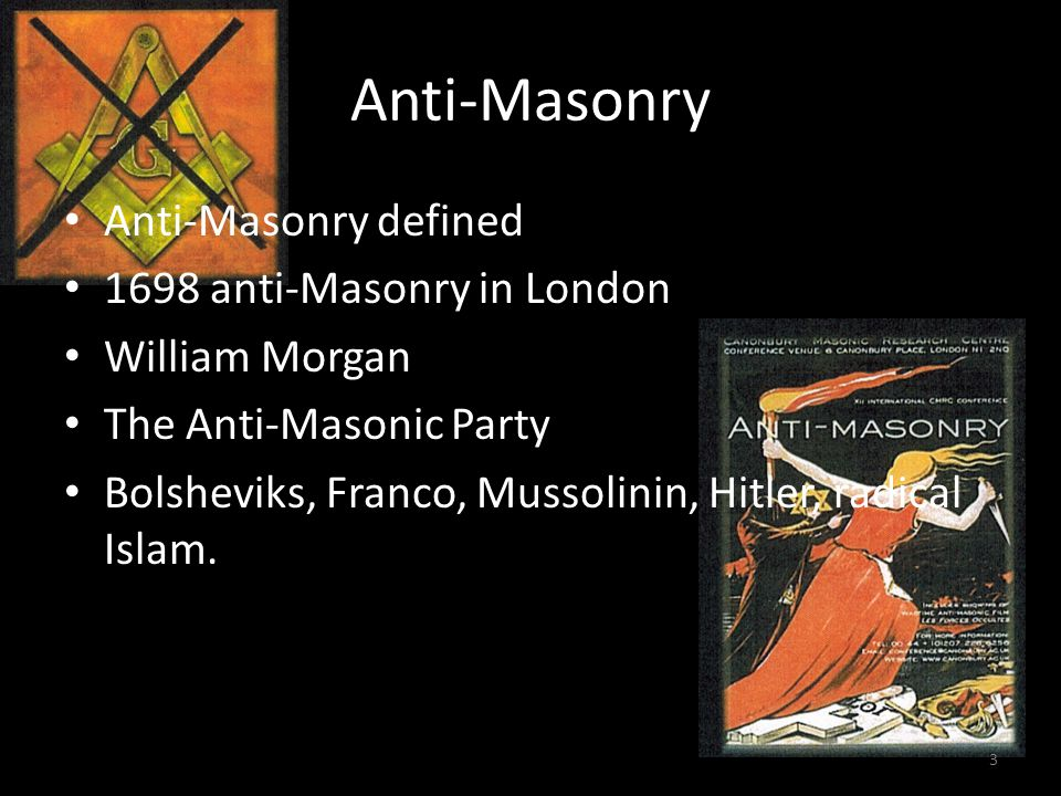 Anti-Masonry Anti-Masonry defined 1698 anti-Masonry in London William Morgan The Anti-Masonic Party Bolsheviks, Franco, Mussolinin, Hitler, radical Islam.