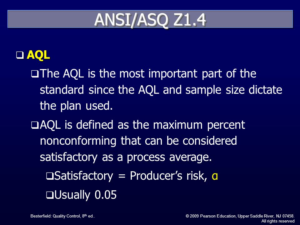 Besterfield: Quality Control, 8 th ed..© 2009 Pearson Education, Upper Saddle River, NJ 07458. All rights reserved ANSI/ASQ Z1.4 AQL AQL The AQL is th