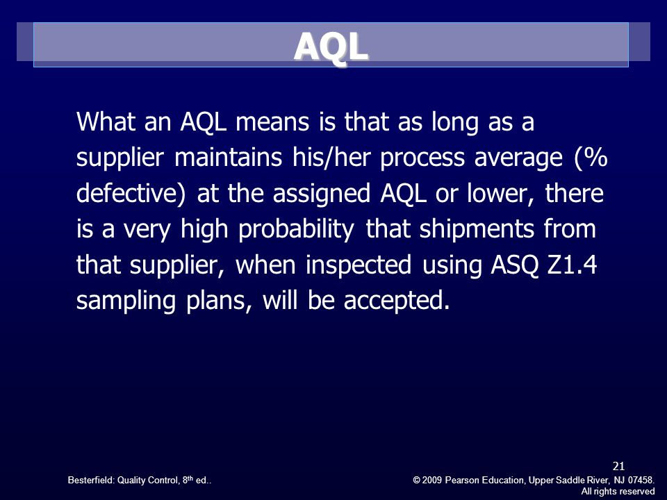 Besterfield: Quality Control, 8 th ed..© 2009 Pearson Education, Upper Saddle River, NJ 07458. All rights reserved What an AQL means is that as long a