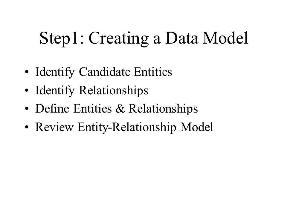 Step 2: Defining an Attribute Model List Candidate Attributes for each Entity Add KEYS to model Attribute & Normalize Model Define Attributes Review Logical Model