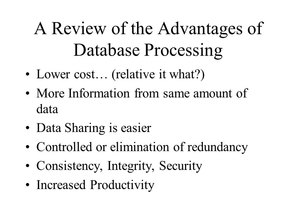 Some Disadvantage of Database Processing Greater Complexity Possibly a greater impact of a failure Recovery is more difficult Although these are all debated issues, opportunities for complete failure are often reduced with the latest database products, but reliability results in higher investment costs.