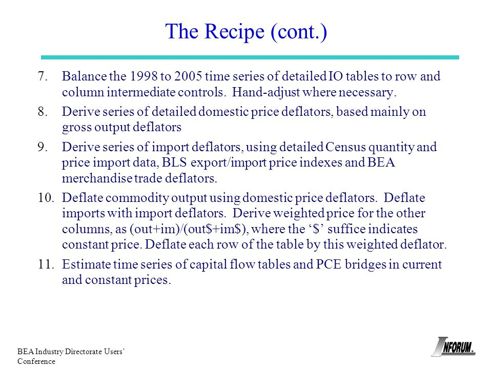 BEA Industry Directorate Users Conference The Recipe (cont.) 7.Balance the 1998 to 2005 time series of detailed IO tables to row and column intermedia