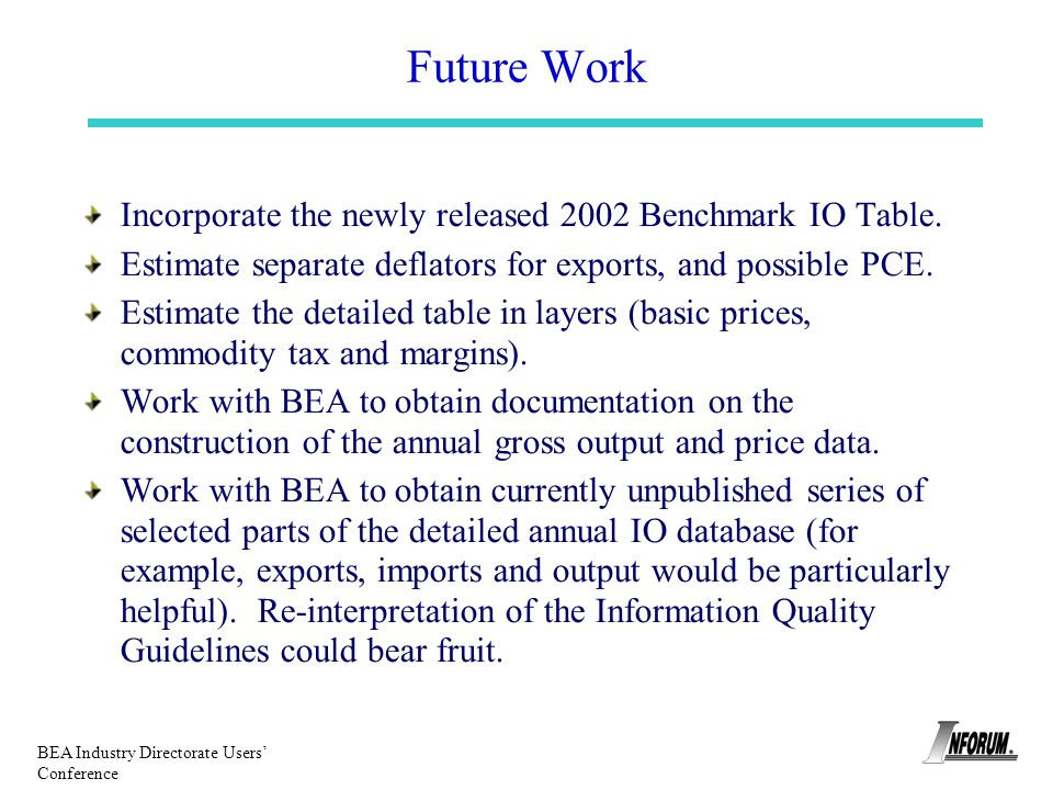 BEA Industry Directorate Users Conference Future Work Incorporate the newly released 2002 Benchmark IO Table. Estimate separate deflators for exports,