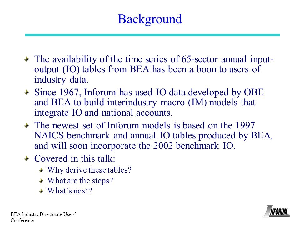 BEA Industry Directorate Users Conference Background The availability of the time series of 65-sector annual input- output (IO) tables from BEA has be