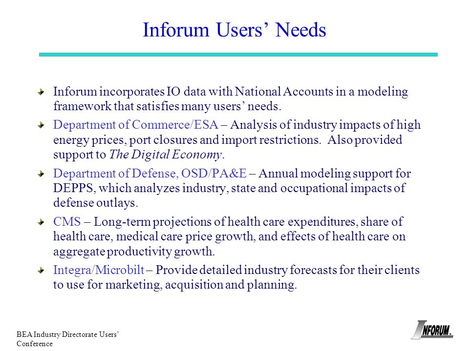 BEA Industry Directorate Users Conference Inforum Users Needs Inforum incorporates IO data with National Accounts in a modeling framework that satisfi