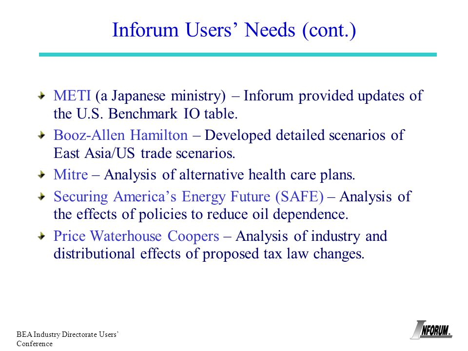BEA Industry Directorate Users Conference Inforum Users Needs (cont.) METI (a Japanese ministry) – Inforum provided updates of the U.S. Benchmark IO t