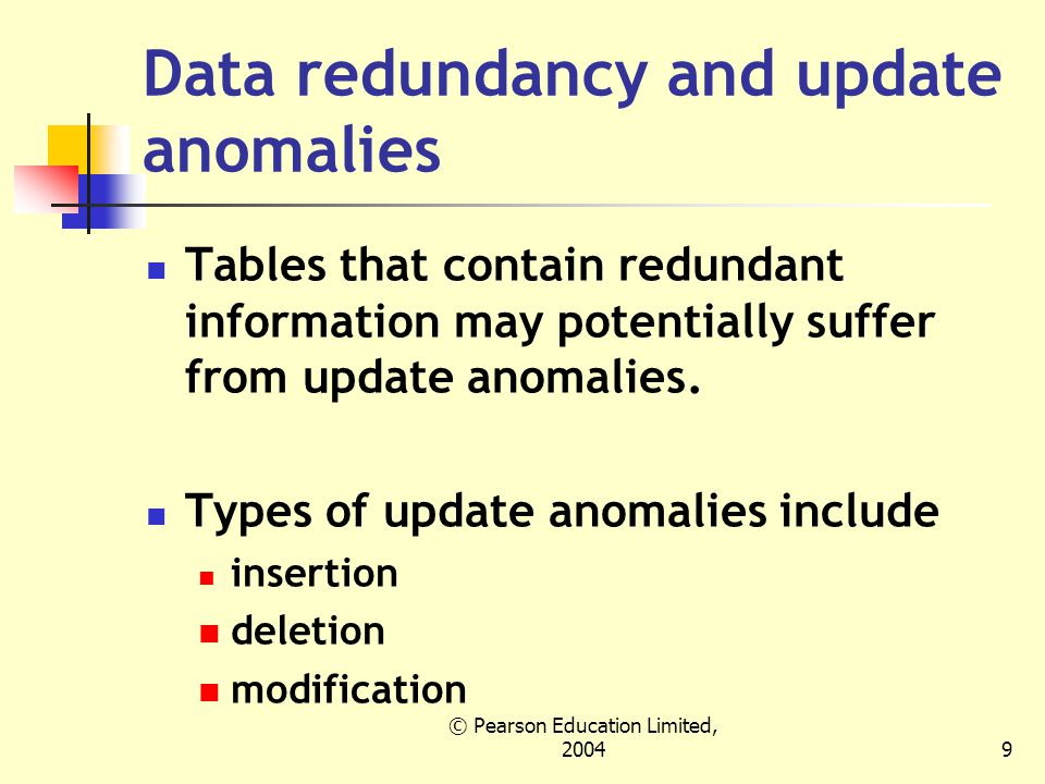 © Pearson Education Limited, Data redundancy and update anomalies Tables that contain redundant information may potentially suffer from update anomalies.