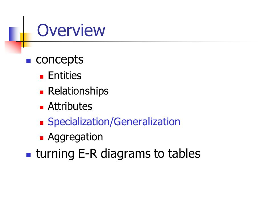 Overview concepts Entities Relationships Attributes Specialization/Generalization Aggregation turning E-R diagrams to tables