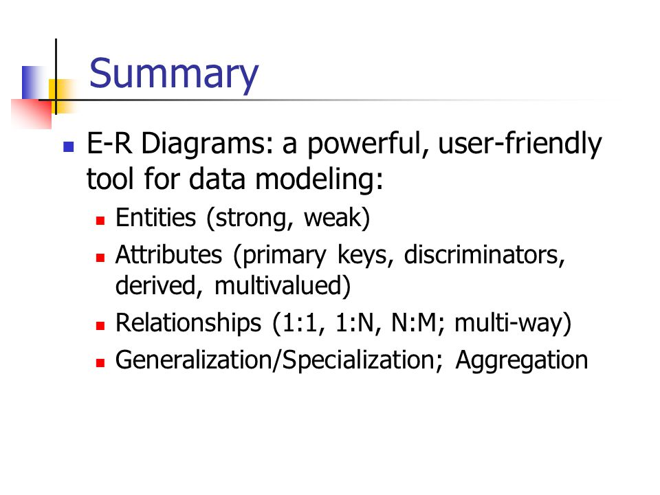 Summary E-R Diagrams: a powerful, user-friendly tool for data modeling: Entities (strong, weak) Attributes (primary keys, discriminators, derived, multivalued) Relationships (1:1, 1:N, N:M; multi-way) Generalization/Specialization; Aggregation