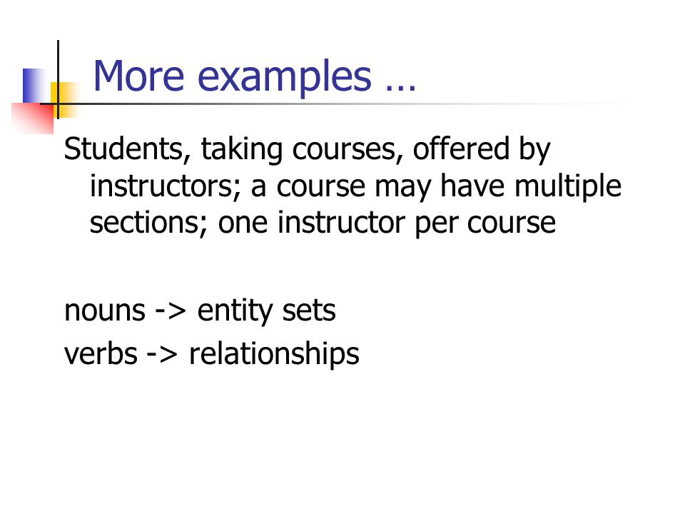 More examples … Students, taking courses, offered by instructors; a course may have multiple sections; one instructor per course nouns -> entity sets verbs -> relationships