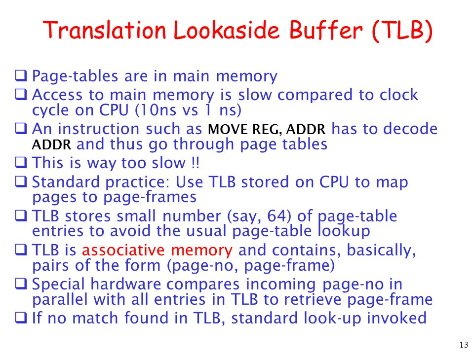 13 Translation Lookaside Buffer (TLB) Page-tables are in main memory Access to main memory is slow compared to clock cycle on CPU (10ns vs 1 ns) An instruction such as MOVE REG, ADDR has to decode ADDR and thus go through page tables This is way too slow !.