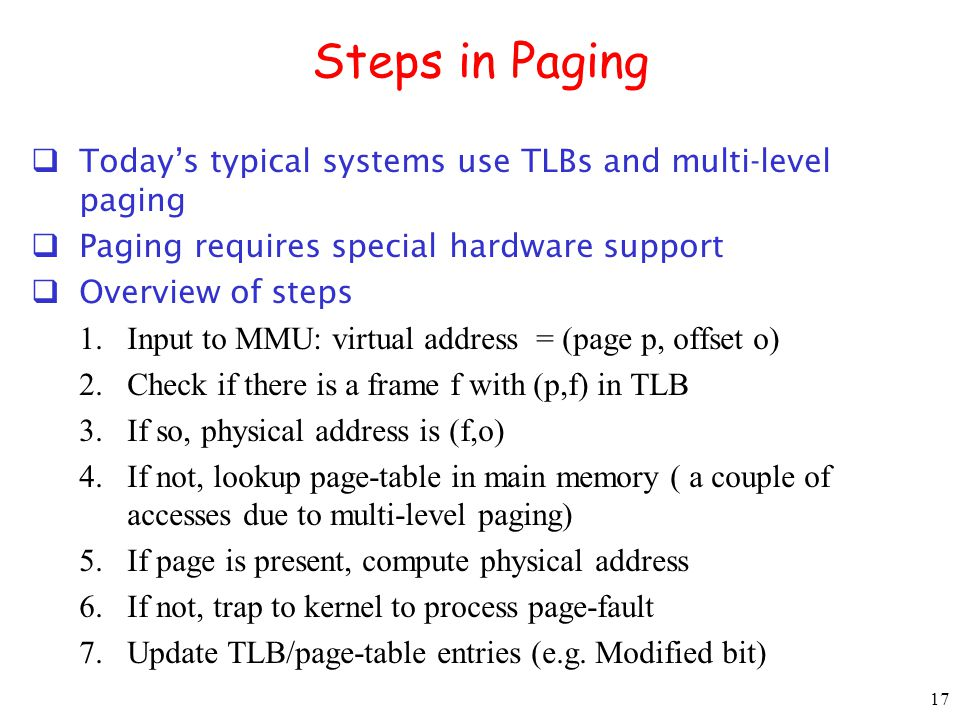 17 Steps in Paging Todays typical systems use TLBs and multi-level paging Paging requires special hardware support Overview of steps 1.Input to MMU: virtual address = (page p, offset o) 2.Check if there is a frame f with (p,f) in TLB 3.If so, physical address is (f,o) 4.If not, lookup page-table in main memory ( a couple of accesses due to multi-level paging) 5.If page is present, compute physical address 6.If not, trap to kernel to process page-fault 7.Update TLB/page-table entries (e.g.