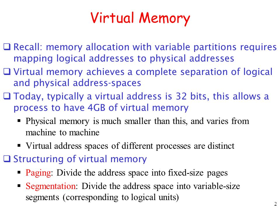 2 Virtual Memory Recall: memory allocation with variable partitions requires mapping logical addresses to physical addresses Virtual memory achieves a complete separation of logical and physical address-spaces Today, typically a virtual address is 32 bits, this allows a process to have 4GB of virtual memory Physical memory is much smaller than this, and varies from machine to machine Virtual address spaces of different processes are distinct Structuring of virtual memory Paging: Divide the address space into fixed-size pages Segmentation: Divide the address space into variable-size segments (corresponding to logical units)