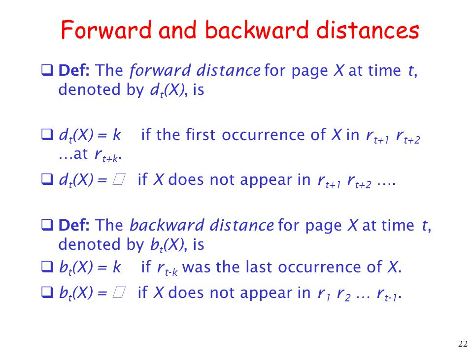 22 Forward and backward distances Def: The forward distance for page X at time t, denoted by d t (X), is d t (X) = k if the first occurrence of X in r t+1 r t+2 …at r t+k.
