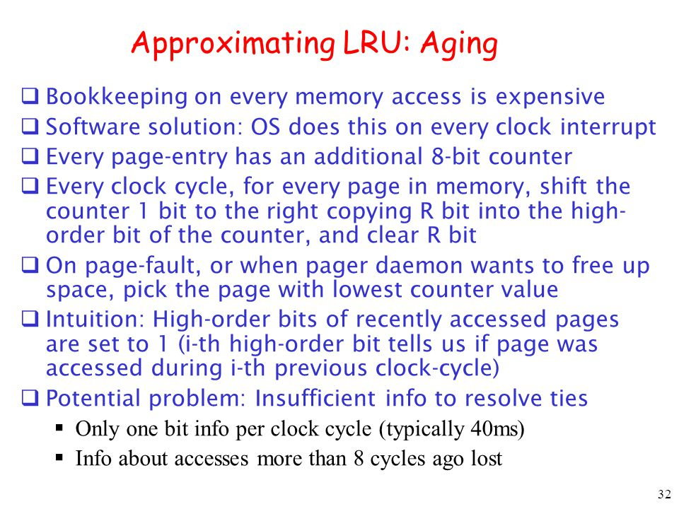 32 Approximating LRU: Aging Bookkeeping on every memory access is expensive Software solution: OS does this on every clock interrupt Every page-entry has an additional 8-bit counter Every clock cycle, for every page in memory, shift the counter 1 bit to the right copying R bit into the high- order bit of the counter, and clear R bit On page-fault, or when pager daemon wants to free up space, pick the page with lowest counter value Intuition: High-order bits of recently accessed pages are set to 1 (i-th high-order bit tells us if page was accessed during i-th previous clock-cycle) Potential problem: Insufficient info to resolve ties Only one bit info per clock cycle (typically 40ms) Info about accesses more than 8 cycles ago lost