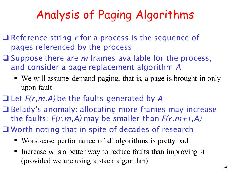 34 Analysis of Paging Algorithms Reference string r for a process is the sequence of pages referenced by the process Suppose there are m frames available for the process, and consider a page replacement algorithm A We will assume demand paging, that is, a page is brought in only upon fault Let F(r,m,A) be the faults generated by A Beladys anomaly: allocating more frames may increase the faults: F(r,m,A) may be smaller than F(r,m+1,A) Worth noting that in spite of decades of research Worst-case performance of all algorithms is pretty bad Increase m is a better way to reduce faults than improving A (provided we are using a stack algorithm)