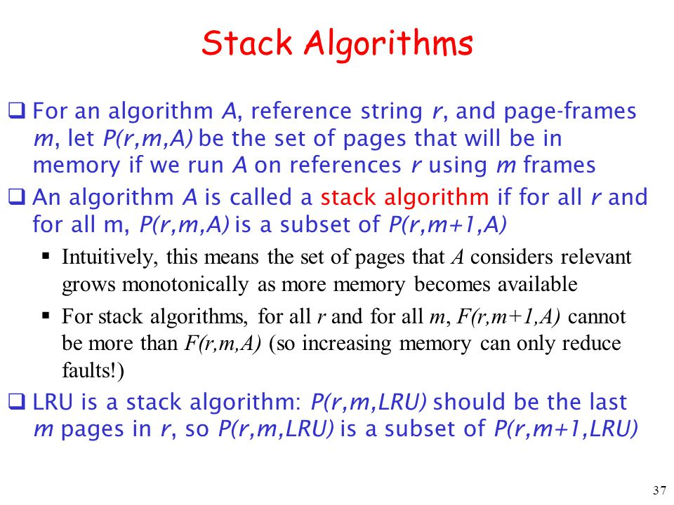 37 Stack Algorithms For an algorithm A, reference string r, and page-frames m, let P(r,m,A) be the set of pages that will be in memory if we run A on references r using m frames An algorithm A is called a stack algorithm if for all r and for all m, P(r,m,A) is a subset of P(r,m+1,A) Intuitively, this means the set of pages that A considers relevant grows monotonically as more memory becomes available For stack algorithms, for all r and for all m, F(r,m+1,A) cannot be more than F(r,m,A) (so increasing memory can only reduce faults!) LRU is a stack algorithm: P(r,m,LRU) should be the last m pages in r, so P(r,m,LRU) is a subset of P(r,m+1,LRU)