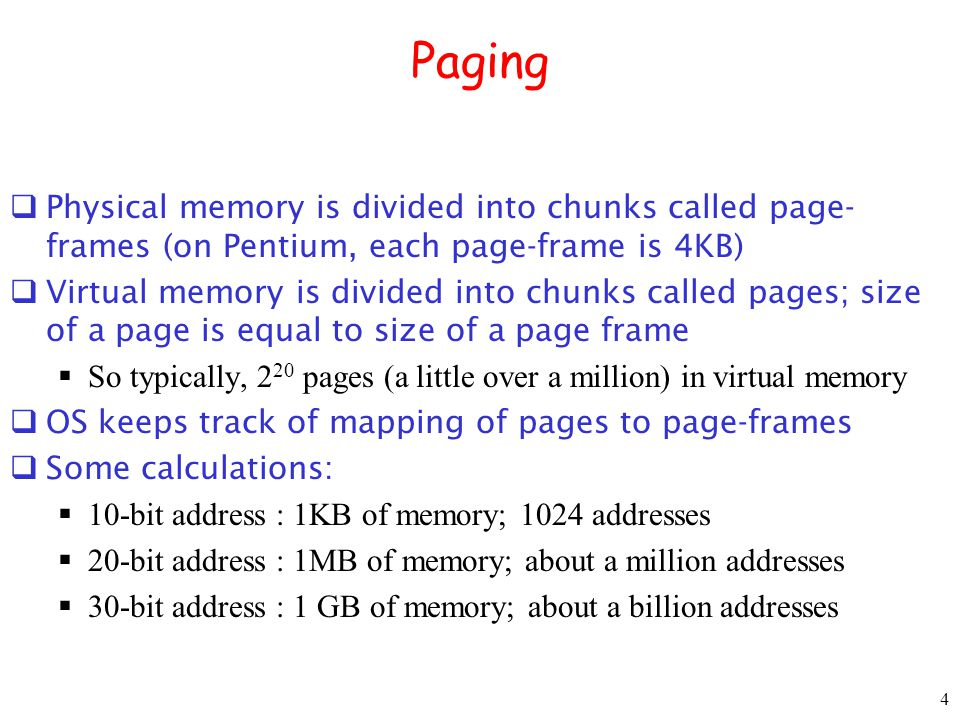 4 Paging Physical memory is divided into chunks called page- frames (on Pentium, each page-frame is 4KB) Virtual memory is divided into chunks called pages; size of a page is equal to size of a page frame So typically, 2 20 pages (a little over a million) in virtual memory OS keeps track of mapping of pages to page-frames Some calculations: 10-bit address : 1KB of memory; 1024 addresses 20-bit address : 1MB of memory; about a million addresses 30-bit address : 1 GB of memory; about a billion addresses