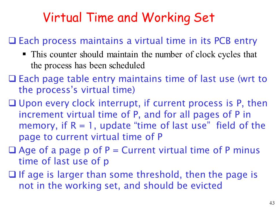 43 Virtual Time and Working Set Each process maintains a virtual time in its PCB entry This counter should maintain the number of clock cycles that the process has been scheduled Each page table entry maintains time of last use (wrt to the processs virtual time) Upon every clock interrupt, if current process is P, then increment virtual time of P, and for all pages of P in memory, if R = 1, update time of last use field of the page to current virtual time of P Age of a page p of P = Current virtual time of P minus time of last use of p If age is larger than some threshold, then the page is not in the working set, and should be evicted