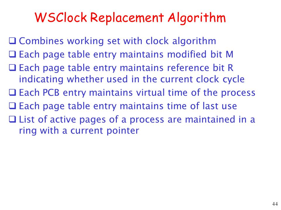 44 WSClock Replacement Algorithm Combines working set with clock algorithm Each page table entry maintains modified bit M Each page table entry maintains reference bit R indicating whether used in the current clock cycle Each PCB entry maintains virtual time of the process Each page table entry maintains time of last use List of active pages of a process are maintained in a ring with a current pointer