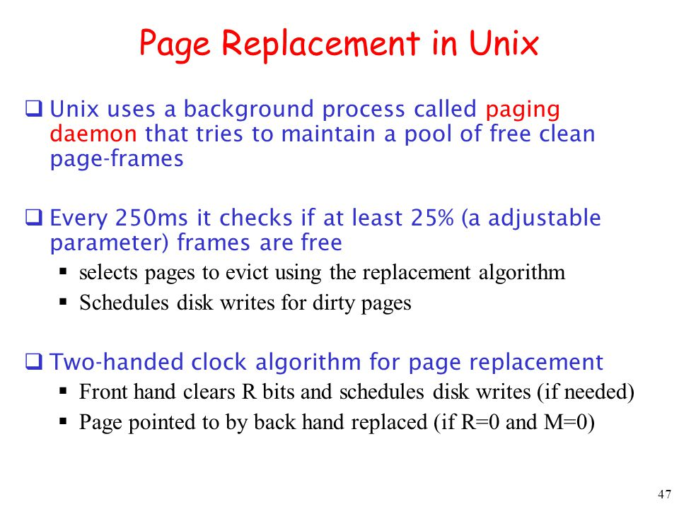 47 Page Replacement in Unix Unix uses a background process called paging daemon that tries to maintain a pool of free clean page-frames Every 250ms it checks if at least 25% (a adjustable parameter) frames are free selects pages to evict using the replacement algorithm Schedules disk writes for dirty pages Two-handed clock algorithm for page replacement Front hand clears R bits and schedules disk writes (if needed) Page pointed to by back hand replaced (if R=0 and M=0)