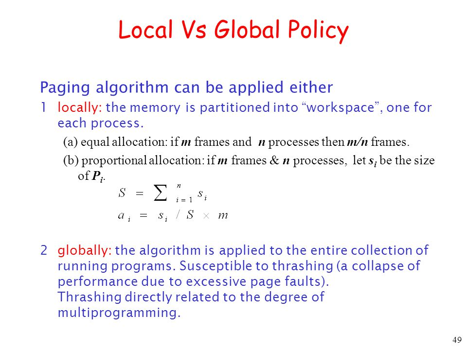 49 Local Vs Global Policy Paging algorithm can be applied either 1locally: the memory is partitioned into workspace, one for each process.