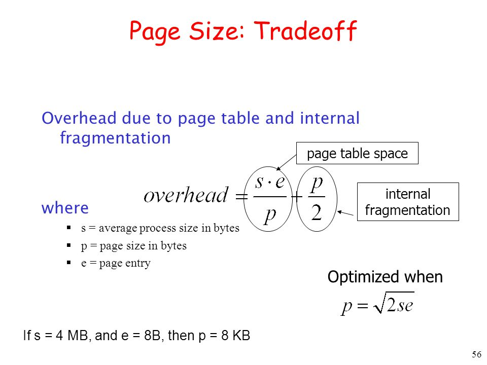 56 Page Size: Tradeoff Overhead due to page table and internal fragmentation where s = average process size in bytes p = page size in bytes e = page entry page table space internal fragmentation Optimized when If s = 4 MB, and e = 8B, then p = 8 KB