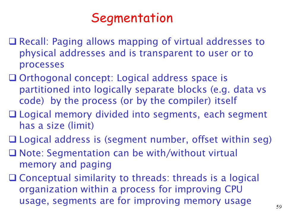 59 Segmentation Recall: Paging allows mapping of virtual addresses to physical addresses and is transparent to user or to processes Orthogonal concept: Logical address space is partitioned into logically separate blocks (e.g.