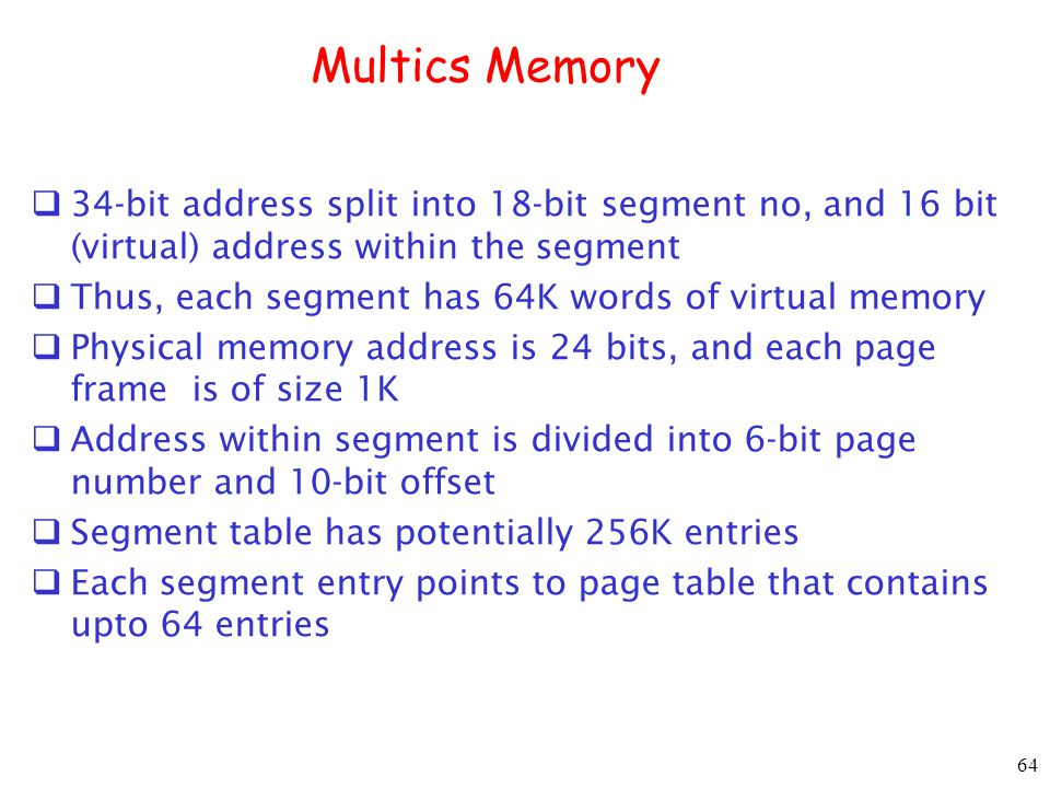 64 Multics Memory 34-bit address split into 18-bit segment no, and 16 bit (virtual) address within the segment Thus, each segment has 64K words of virtual memory Physical memory address is 24 bits, and each page frame is of size 1K Address within segment is divided into 6-bit page number and 10-bit offset Segment table has potentially 256K entries Each segment entry points to page table that contains upto 64 entries