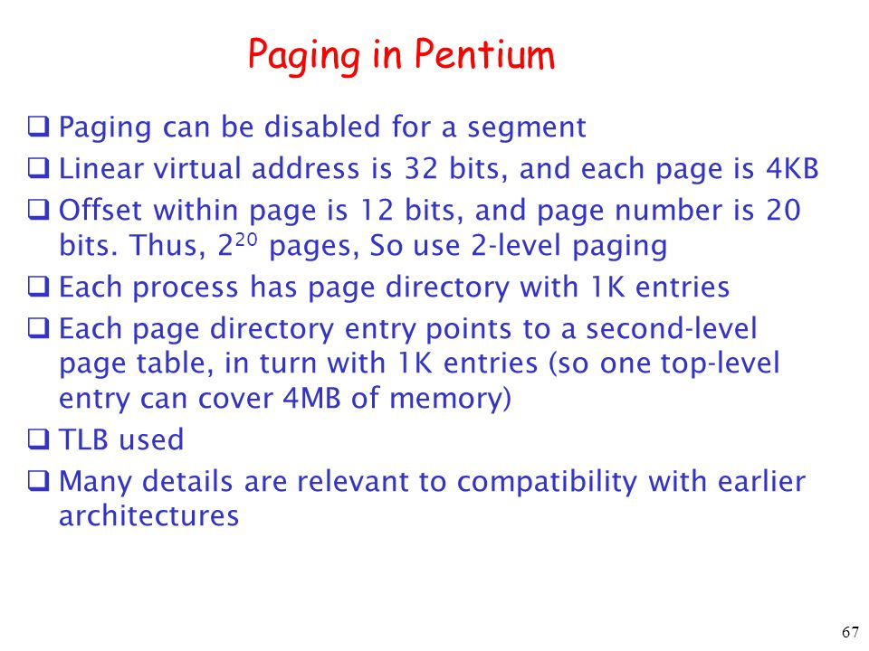 67 Paging in Pentium Paging can be disabled for a segment Linear virtual address is 32 bits, and each page is 4KB Offset within page is 12 bits, and page number is 20 bits.