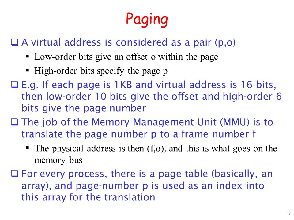 7 Paging A virtual address is considered as a pair (p,o) Low-order bits give an offset o within the page High-order bits specify the page p E.g.