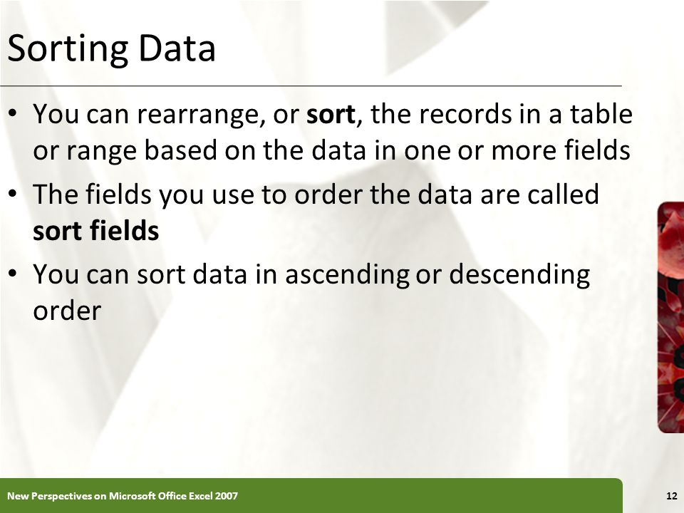 XP Sorting Data You can rearrange, or sort, the records in a table or range based on the data in one or more fields The fields you use to order the da