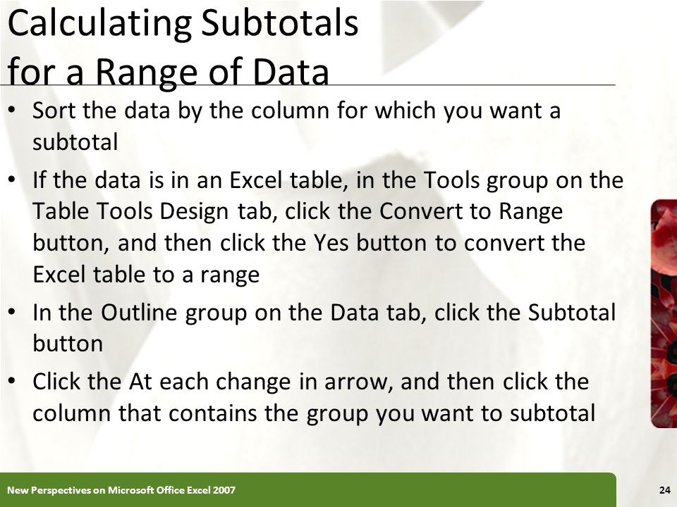 XP Calculating Subtotals for a Range of Data Sort the data by the column for which you want a subtotal If the data is in an Excel table, in the Tools