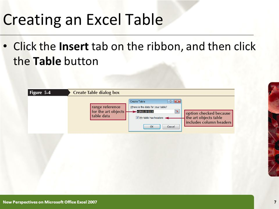 XP Creating an Excel Table Click the Insert tab on the ribbon, and then click the Table button New Perspectives on Microsoft Office Excel 20077
