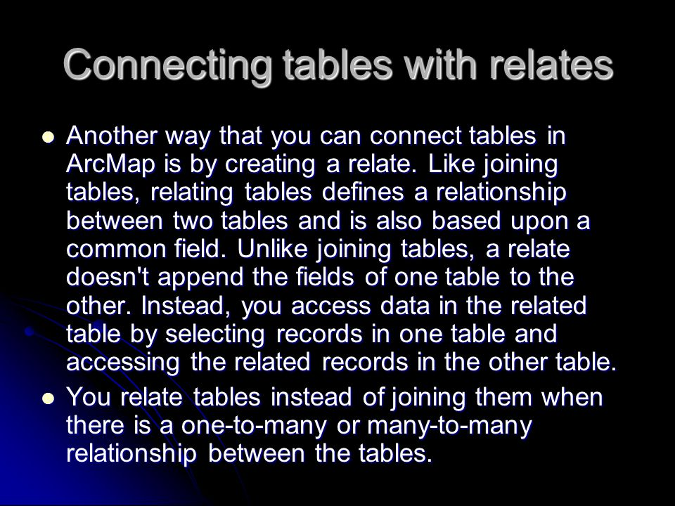 Connecting tables with relates Another way that you can connect tables in ArcMap is by creating a relate.