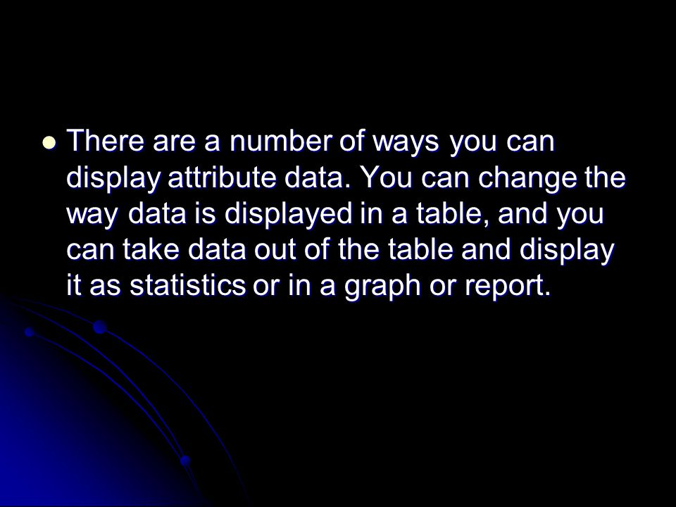 There are a number of ways you can display attribute data.