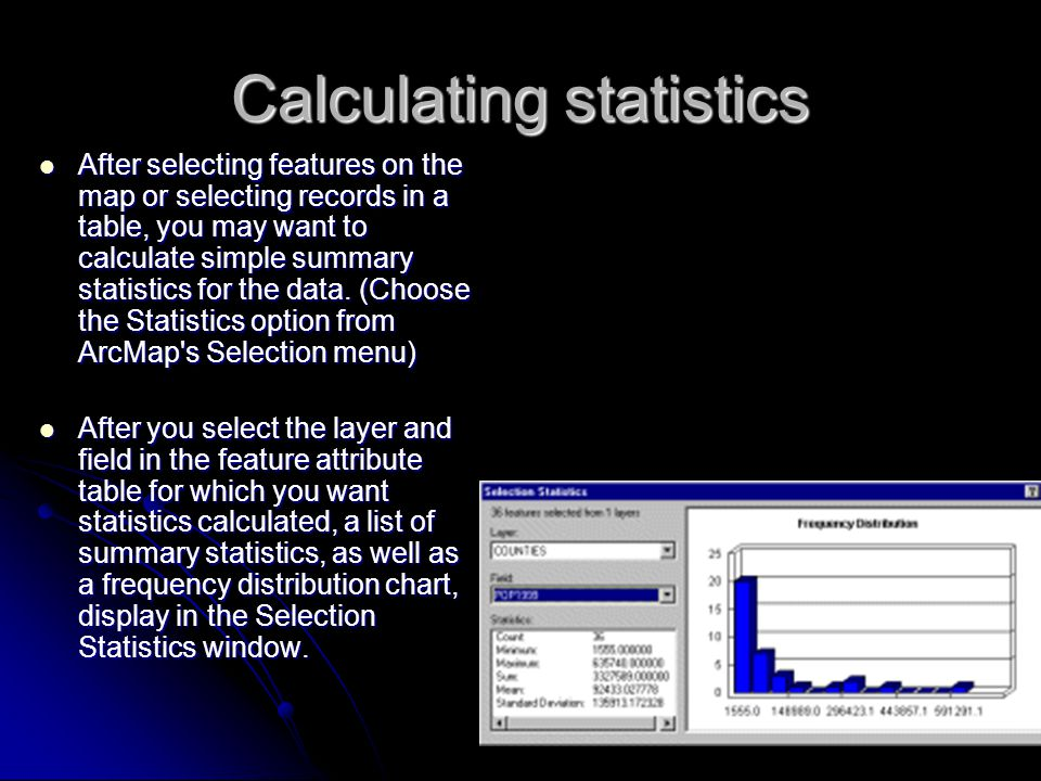 Calculating statistics After selecting features on the map or selecting records in a table, you may want to calculate simple summary statistics for the data.