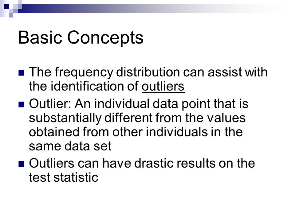 Basic Concepts The frequency distribution can assist with the identification of outliers Outlier: An individual data point that is substantially different from the values obtained from other individuals in the same data set Outliers can have drastic results on the test statistic
