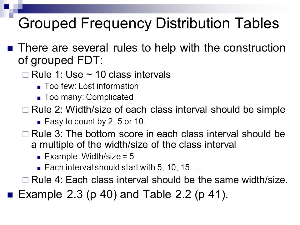 Grouped Frequency Distribution Tables There are several rules to help with the construction of grouped FDT: Rule 1: Use ~ 10 class intervals Too few: Lost information Too many: Complicated Rule 2: Width/size of each class interval should be simple Easy to count by 2, 5 or 10.