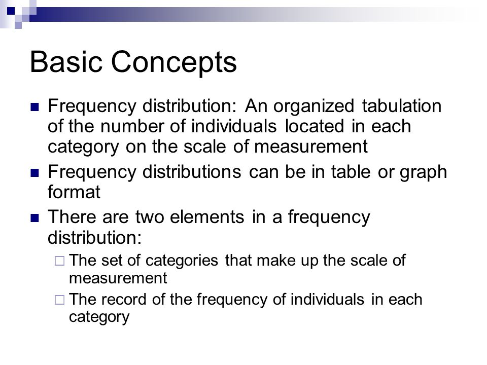 Basic Concepts Frequency distribution: An organized tabulation of the number of individuals located in each category on the scale of measurement Frequency distributions can be in table or graph format There are two elements in a frequency distribution: The set of categories that make up the scale of measurement The record of the frequency of individuals in each category