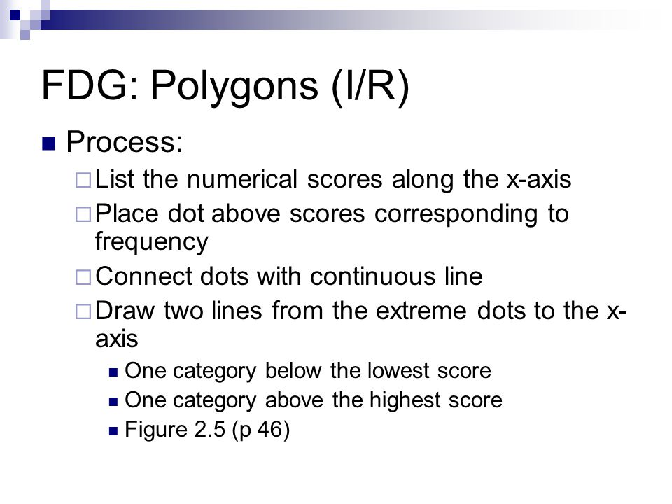 FDG: Polygons (I/R) Process: List the numerical scores along the x-axis Place dot above scores corresponding to frequency Connect dots with continuous line Draw two lines from the extreme dots to the x- axis One category below the lowest score One category above the highest score Figure 2.5 (p 46)