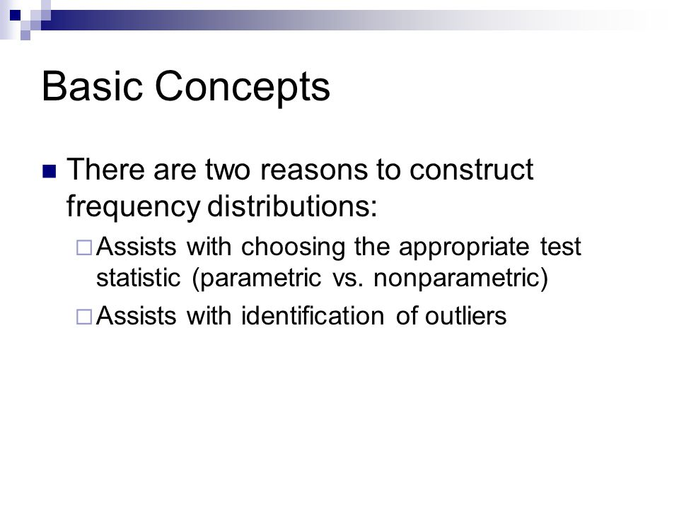 Basic Concepts There are two reasons to construct frequency distributions: Assists with choosing the appropriate test statistic (parametric vs.
