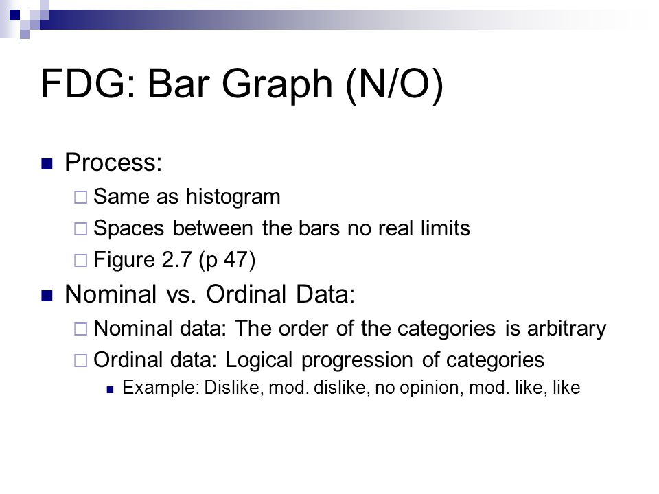 FDG: Bar Graph (N/O) Process: Same as histogram Spaces between the bars no real limits Figure 2.7 (p 47) Nominal vs.