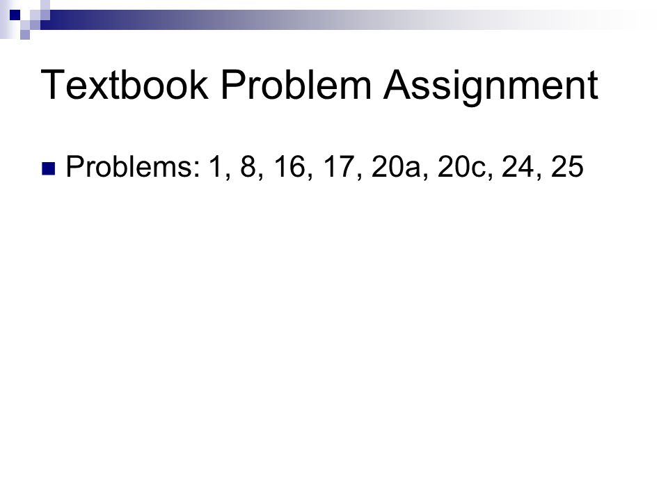 Textbook Problem Assignment Problems: 1, 8, 16, 17, 20a, 20c, 24, 25