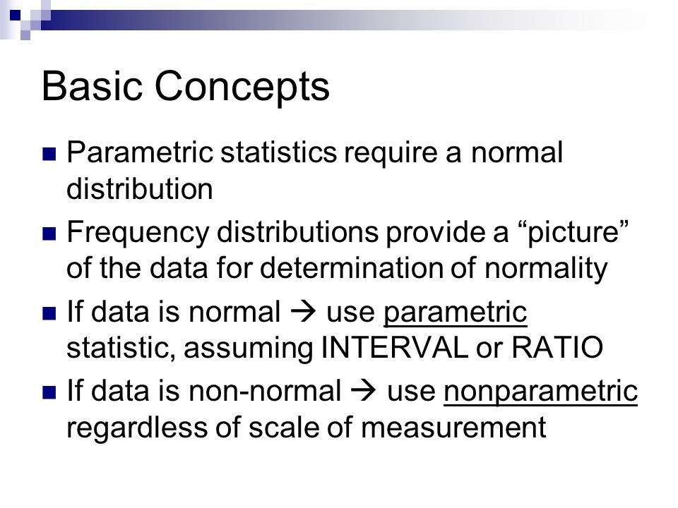 Basic Concepts Parametric statistics require a normal distribution Frequency distributions provide a picture of the data for determination of normality If data is normal use parametric statistic, assuming INTERVAL or RATIO If data is non-normal use nonparametric regardless of scale of measurement