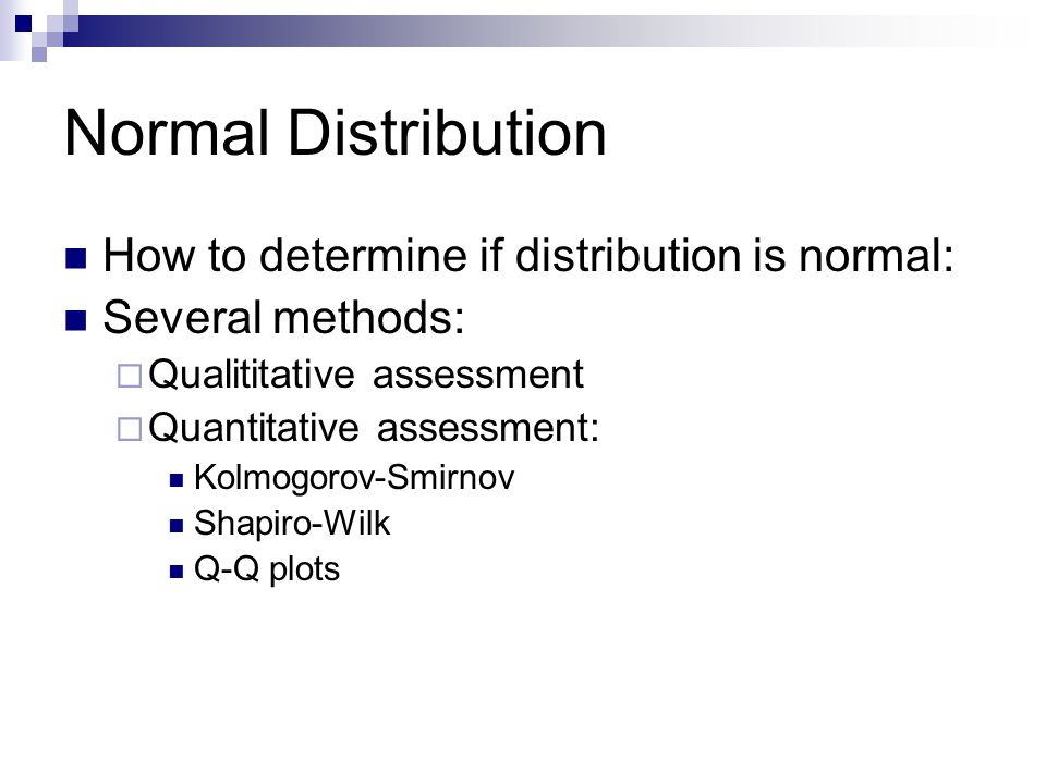 Normal Distribution How to determine if distribution is normal: Several methods: Qualititative assessment Quantitative assessment: Kolmogorov-Smirnov Shapiro-Wilk Q-Q plots
