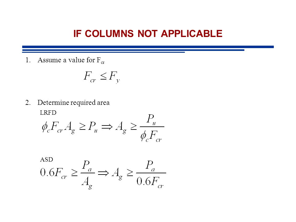 IF COLUMNS NOT APPLICABLE 1.Assume a value for F cr 2.Determine required area LRFD ASD