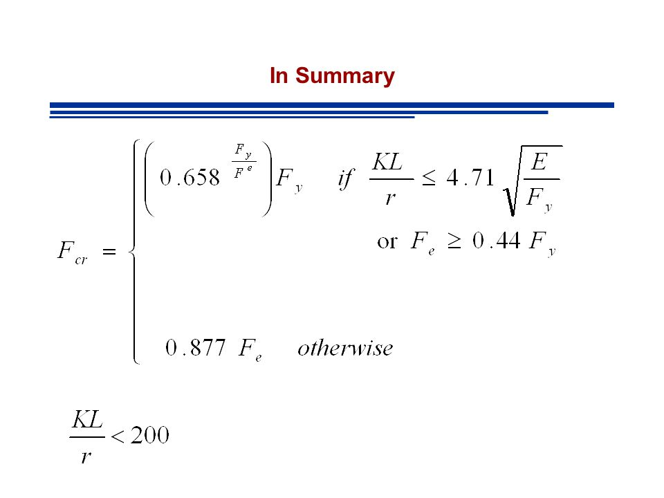 In Summary - Definition of F e Elastic Buckling Stress corresponding to the controlling mode of failure (flexural, torsional or flexural torsional) Fe:Fe: Theory of Elastic Stability (Timoshenko & Gere 1961) Flexural BucklingTorsional Buckling 2-axis of symmetry Flexural Torsional Buckling 1 axis of symmetry Flexural Torsional Buckling No axis of symmetry AISC Eqtn E4-4 AISC Eqtn E4-5 AISC Eqtn E4-6
