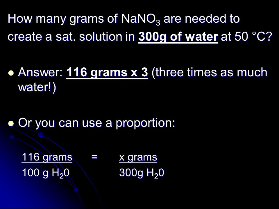 How many grams of NaNO 3 are needed to create a sat. solution in 300g of water at 50 °C? Answer: 116 grams x 3 (three times as much water!) Answer: 11