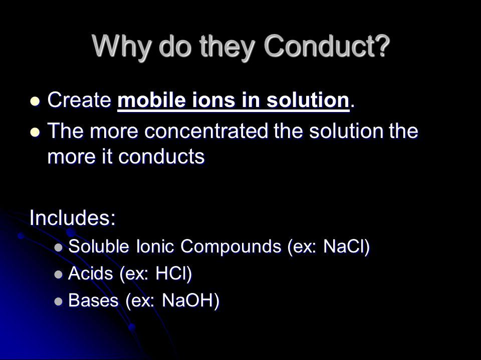 Why do they Conduct? Create mobile ions in solution. Create mobile ions in solution. The more concentrated the solution the more it conducts The more